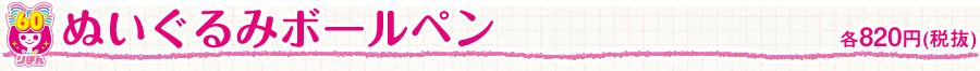 ぬいぐるみボールペン 各820円(税抜)